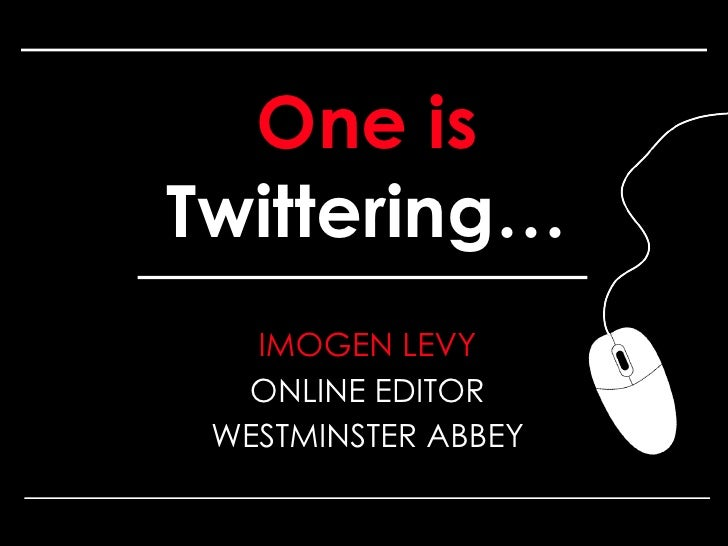 One is  Twittering… <ul><li>IMOGEN LEVY </li></ul><ul><li>ONLINE EDITOR </li></ul><ul><li>WESTMINSTER ABBEY </li></ul>One ...