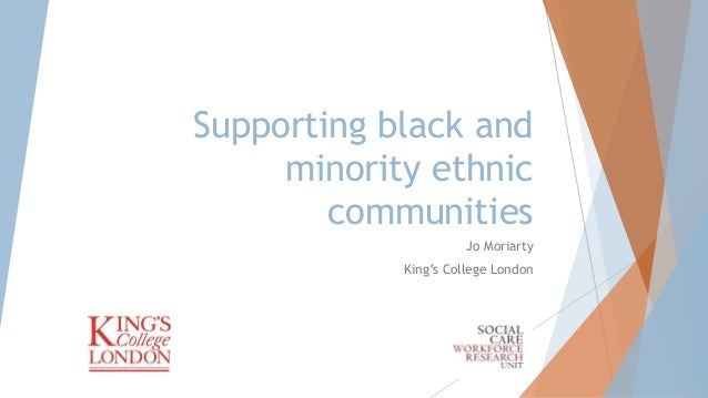 Supporting black and minority ethnic communities Jo Moriarty King's College London