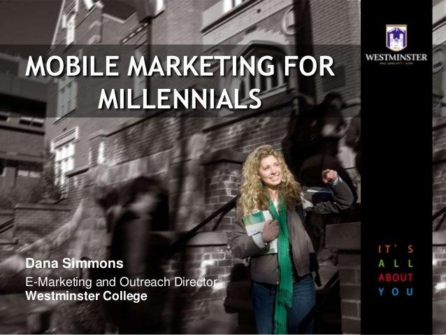 MOBILE MARKETING FOR MILLENNIALS Dana Simmons E-Marketing and Outreach Director Westminster College
