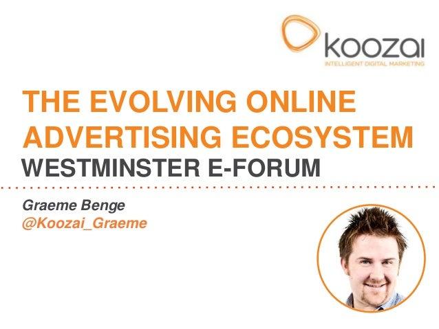 THE EVOLVING ONLINE ADVERTISING ECOSYSTEM WESTMINSTER E-FORUM Graeme Benge @Koozai_Graeme