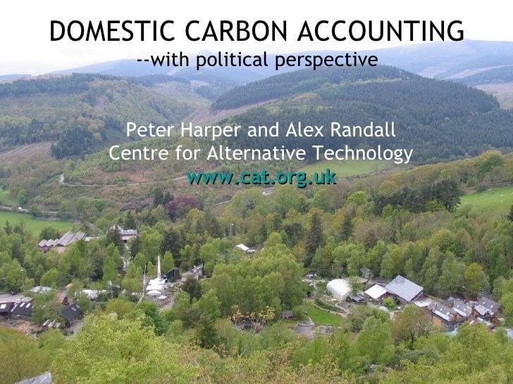 DOMESTIC CARBON ACCOUNTING --with political perspective <ul><li>Peter Harper and Alex Randall </li></ul><ul><li>Centre for...