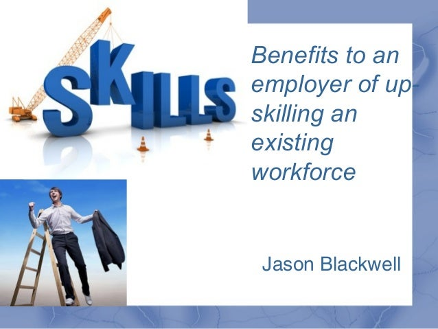 Benefits to an employer of up- skilling an existing workforce - Jason Blackwell
