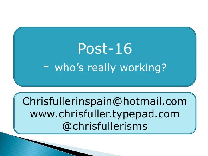 Post-16<br />- who's really working?<br />Chrisfullerinspain@hotmail.com<br />www.chrisfuller.typepad.com<br />@chrisfulle...