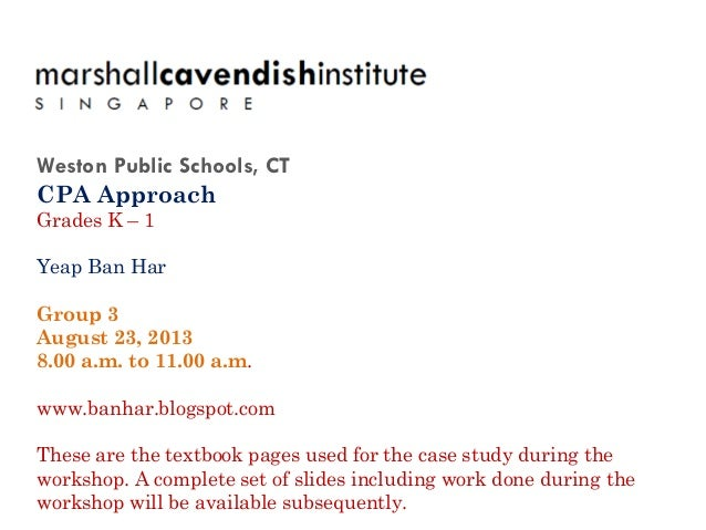 Weston Public Schools, CT CPA Approach Grades K – 1 Yeap Ban Har Group 3 August 23, 2013 8.00 a.m. to 11.00 a.m. www.banha...