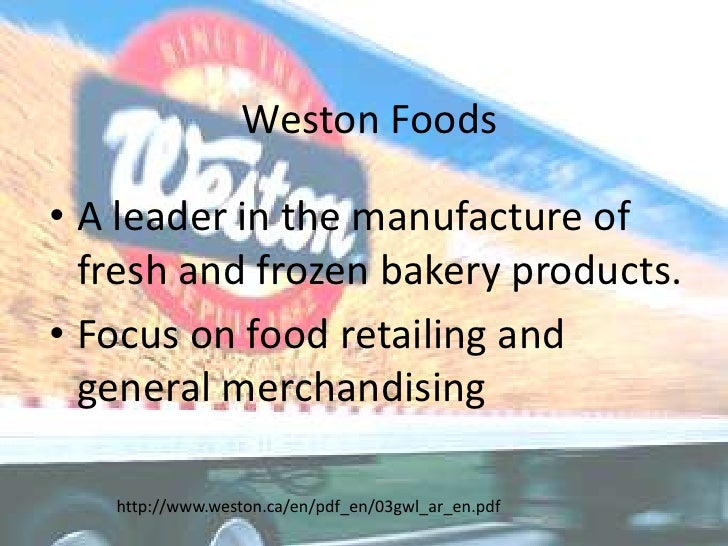 Weston Foods<br />A leader in the manufacture of fresh and frozen bakery products.<br />Focus on food retailing and genera...