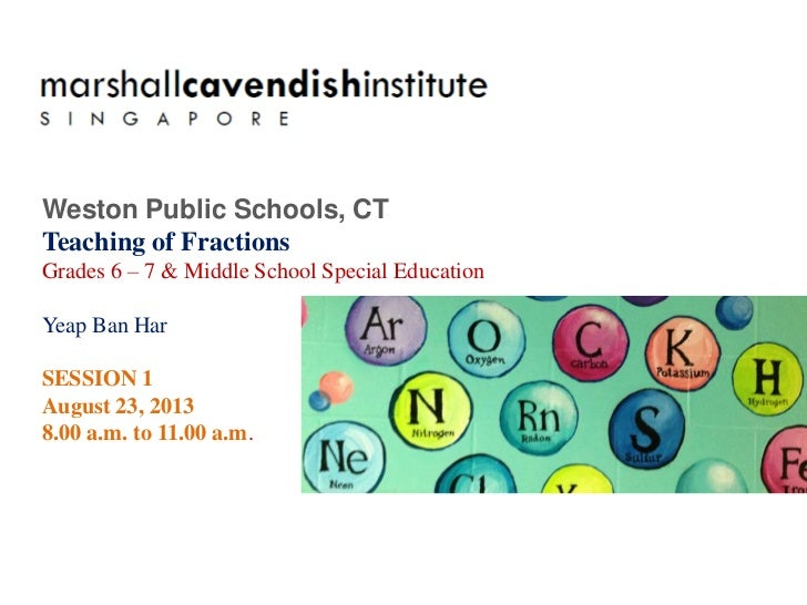 Weston Public Schools, CTTeaching of FractionsGrades 6 – 7 & Middle School Special EducationYeap Ban HarSESSION 1August 23...