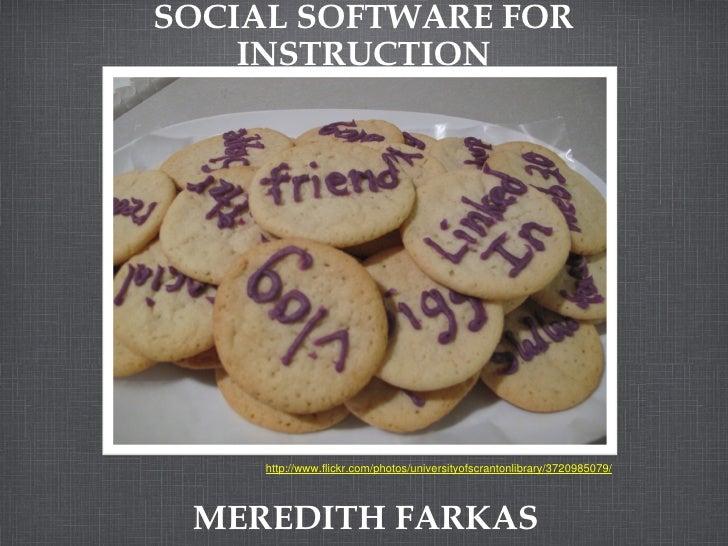 SOCIAL SOFTWARE FOR INSTRUCTION MEREDITH FARKAS http://www.flickr.com/photos/universityofscrantonlibrary/3720985079/