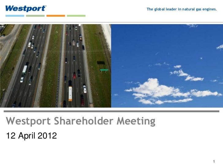 The global leader in natural gas engines.Westport Shareholder Meeting12 April 2012                                        ...