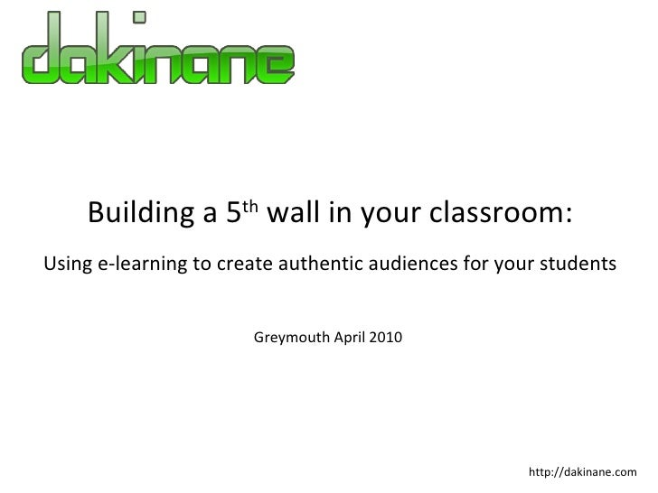 Building a 5 th  wall in your classroom: Using e-learning to create authentic audiences for your students http://dakinane....