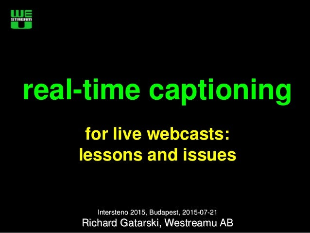 real-time captioning for live webcasts: lessons and issues Intersteno 2015, Budapest, 2015-07-21 Richard Gatarski, Westrea...