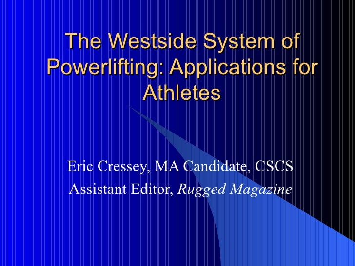 The Westside System of Powerlifting: Applications for Athletes Eric Cressey, MA Candidate, CSCS Assistant Editor,  Rugged ...