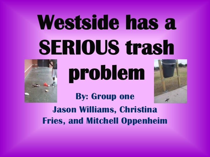 Westside has a SERIOUS trash problem<br />By: Group one<br />Jason Williams, Christina Fries, and Mitchell Oppenheim<br />