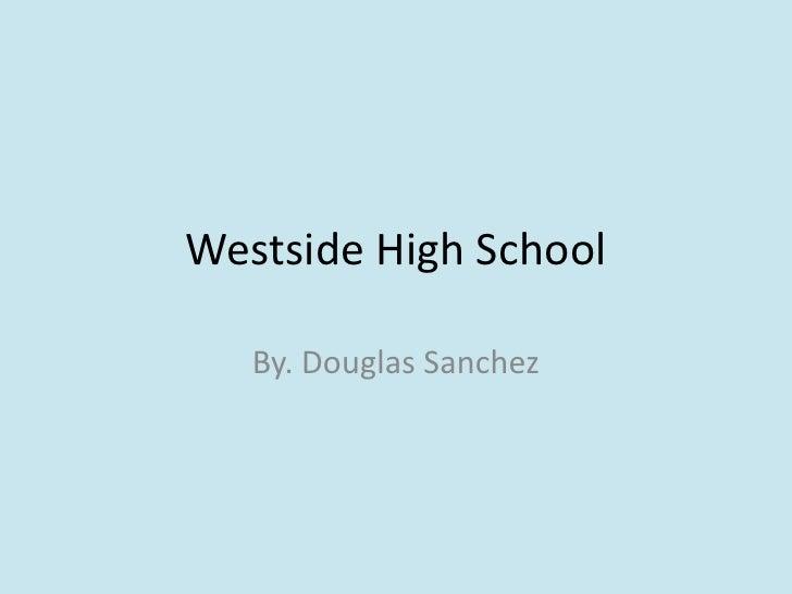 Westside High School<br />By. Douglas Sanchez<br />