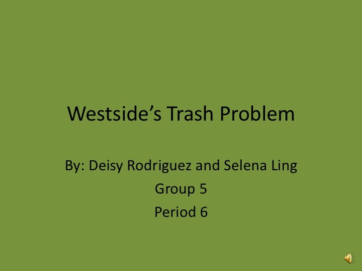 Westside's Trash ProblemBy: Deisy Rodriguez and Selena Ling             Group 5             Period 6