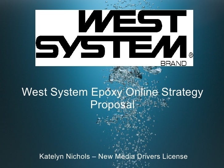 West System Epoxy Online Strategy Proposal <ul>Katelyn Nichols – New Media Drivers License </ul>
