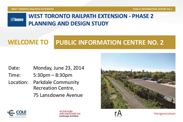 WEST TORONTO RAILPATH EXTENSION - PHASE 2 PLANNING AND DESIGN STUDY PUBLIC INFORMATION CENTRE NO. 2WELCOME TO Date: Monday...