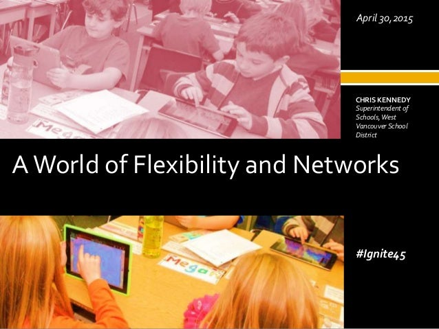 AWorld of Flexibility and Networks May 2, 2014 CHRIS KENNEDY Superintendent of Schools,West Vancouver School District #Ign...
