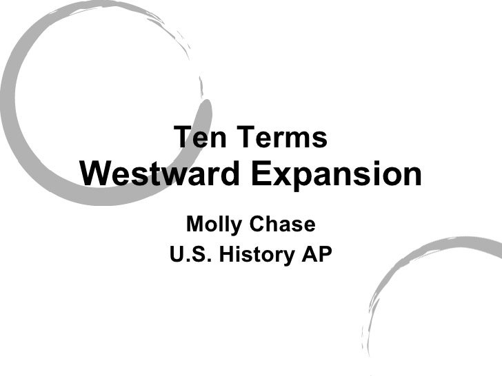 Ten Terms Westward Expansion Molly Chase U.S. History AP