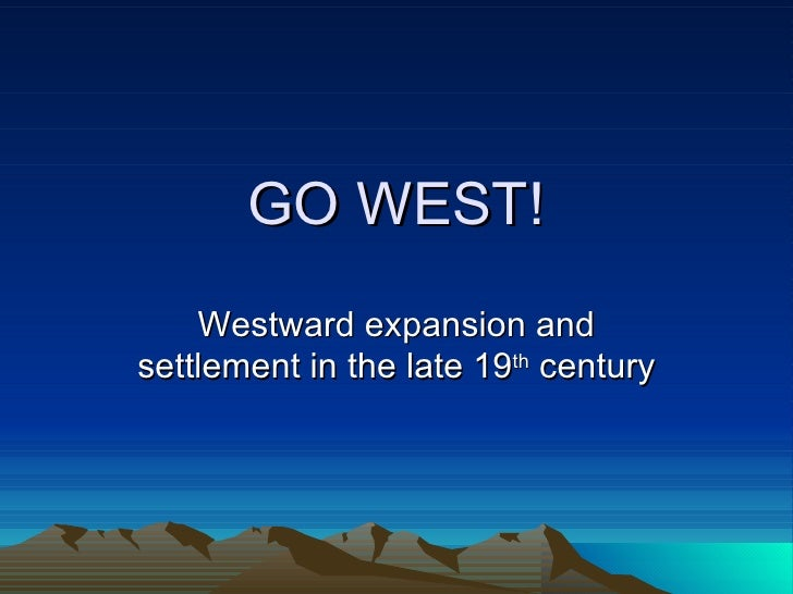 GO WEST! Westward expansion and settlement in the late 19 th  century