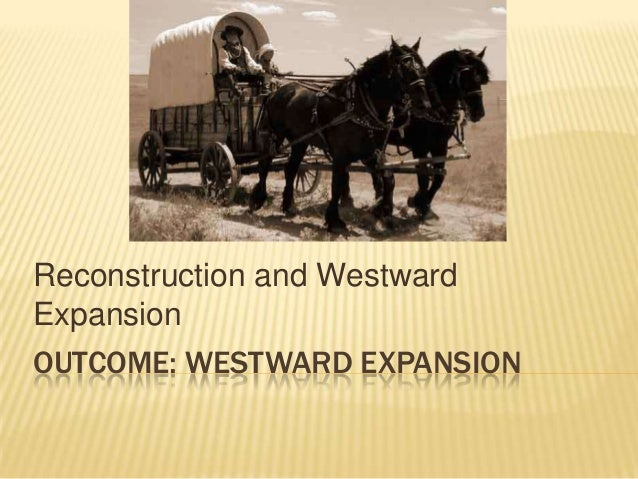 OUTCOME: WESTWARD EXPANSION Reconstruction and Westward Expansion