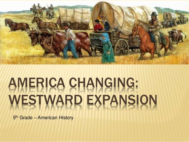 AMERICA CHANGING: WESTWARD EXPANSION 5th Grade – American History