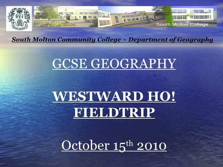 GCSE GEOGRAPHY WESTWARD HO! FIELDTRIP October 15 th  2010 South Molton Community College ~ Department of Geography