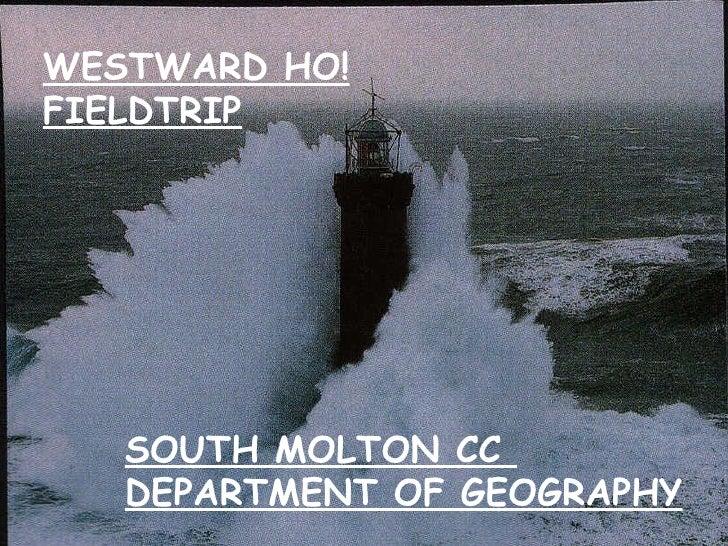 WESTWARD HO! FIELDTRIP SOUTH MOLTON CC  DEPARTMENT OF GEOGRAPHY