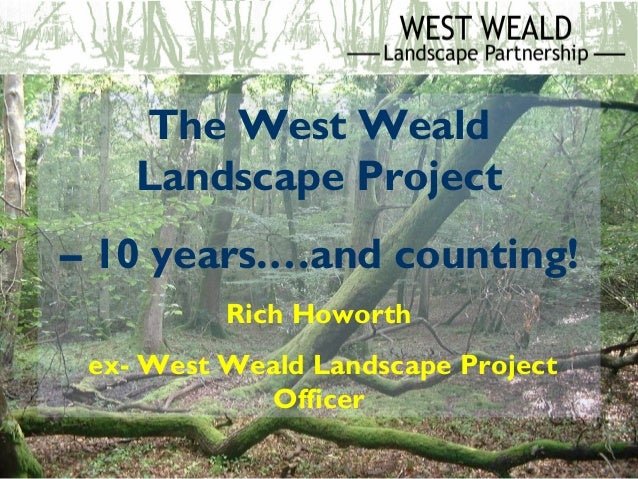 The West Weald Landscape Project – 10 years.…and counting! Rich Howorth ex- West Weald Landscape Project Officer