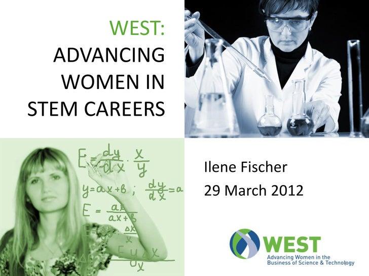 WEST:  ADVANCING   WOMEN INSTEM CAREERS               Ilene Fischer               29 March 2012                           ...
