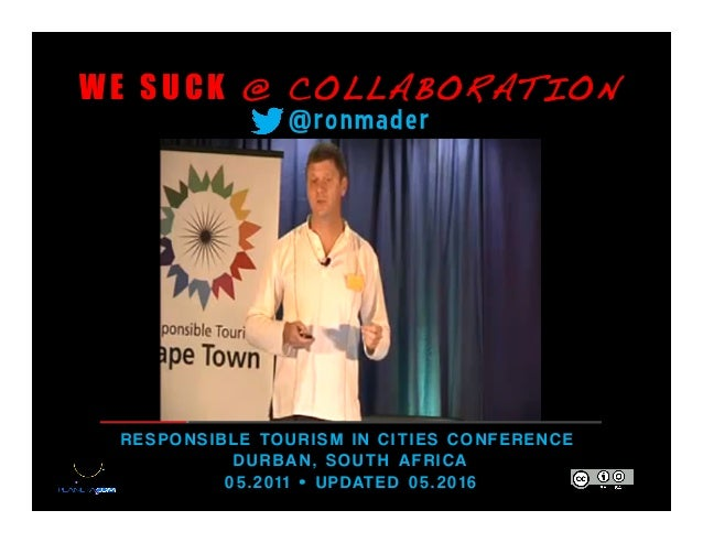 W E S U C K @ COLLABORATION! RESPON SIB LE TOURISM IN CITIES C ONFERENCE DUR BAN , SOUTH AFRICA 05.2011 • UPDATED 05.2016 ...