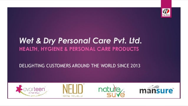 Wet & Dry Personal Care Pvt. Ltd. HEALTH, HYGIENE & PERSONAL CARE PRODUCTS DELIGHTING CUSTOMERS AROUND THE WORLD SINCE 2013