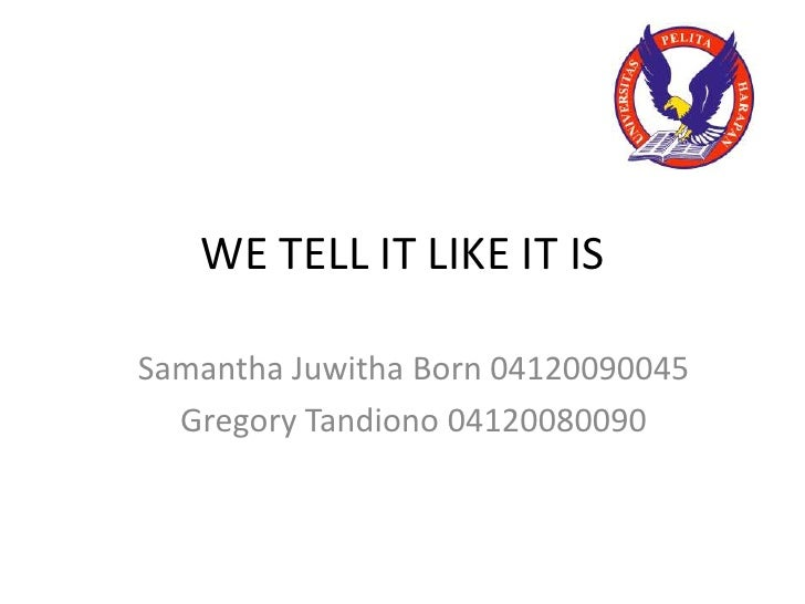 WE TELL IT LIKE IT IS<br />Samantha Juwitha Born 04120090045<br />Gregory Tandiono 04120080090<br />