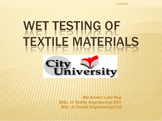 WET TESTING OF TEXTILE MATERIALS 3/26/2015 Md.Azmeri Latif Beg MSc. in Textile Engineering(DIU) BSc. in Textile Engineerin...