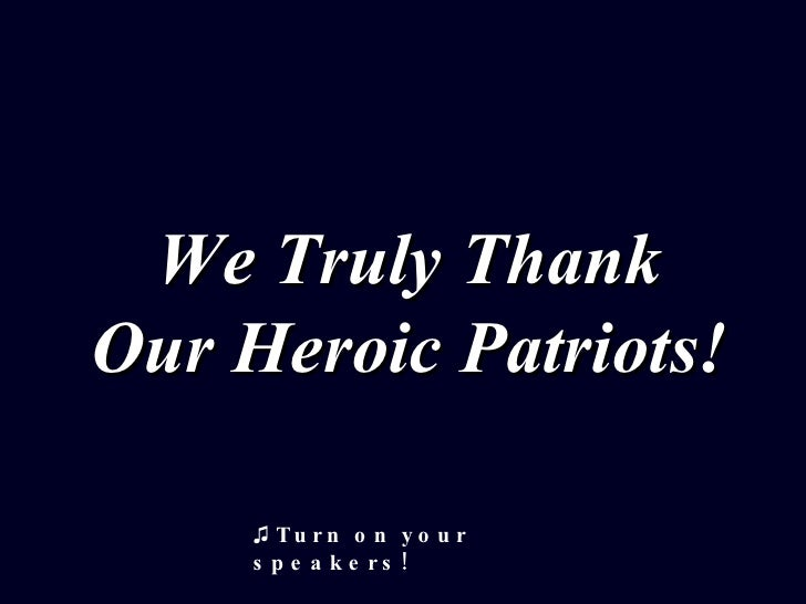 We Truly Thank Our Heroic Patriots! ♫  Turn on your speakers!