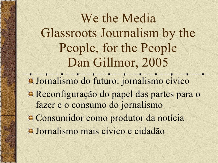 We the Media Glassroots Journalism by the People, for the People Dan Gillmor, 2005 <ul><li>Jornalismo do futuro: jornalism...