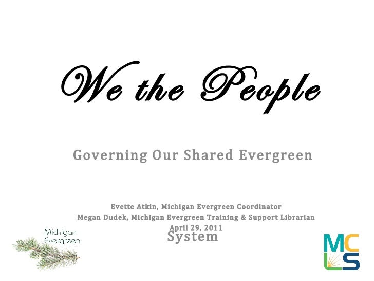 We the People Governing Our Shared Evergreen System Evette Atkin, Michigan Evergreen Coordinator Megan Dudek, Michigan Eve...