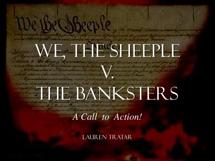 We, the sheeple       V.The banksters   A Call to Action!     Lauren Tratar