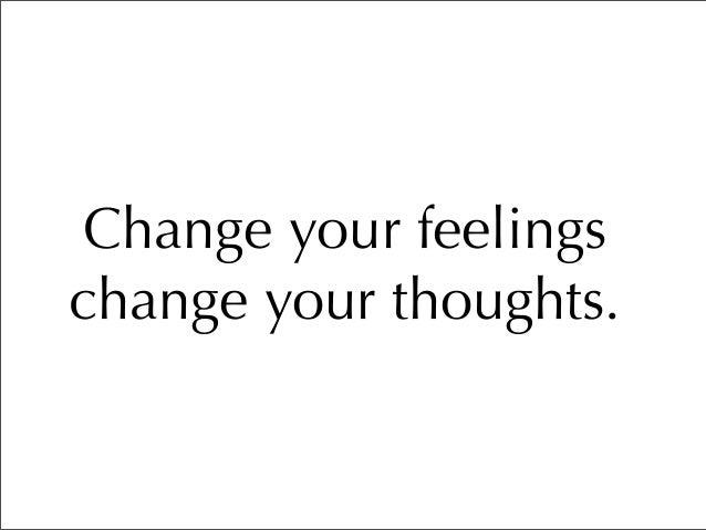 Change your feelings change your thoughts.