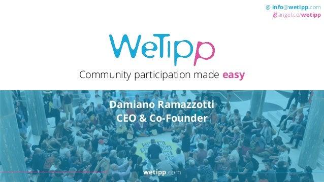 wetipp.com @ info@wetipp.com angel.co/wetipp Community participation made easy Damiano Ramazzotti CEO & Co-Founder wetipp....