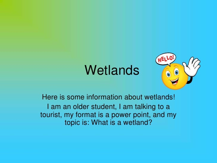 Wetlands<br />Here is some information about wetlands!<br />I am an older student, I am talking to a tourist, my format is...