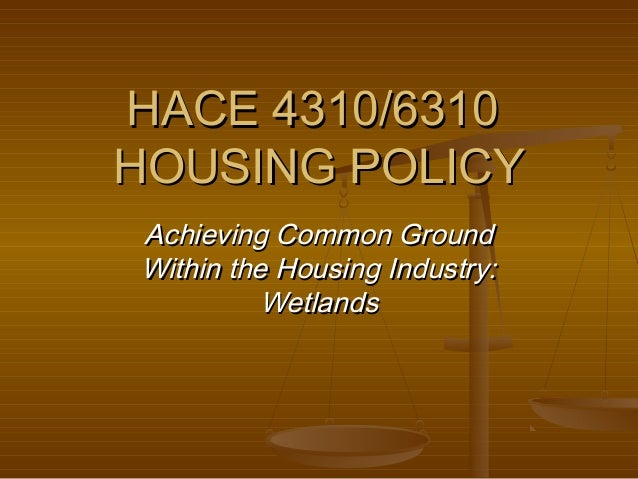 HACE 4310/6310 HOUSING POLICY Achieving Common Ground Within the Housing Industry: Wetlands