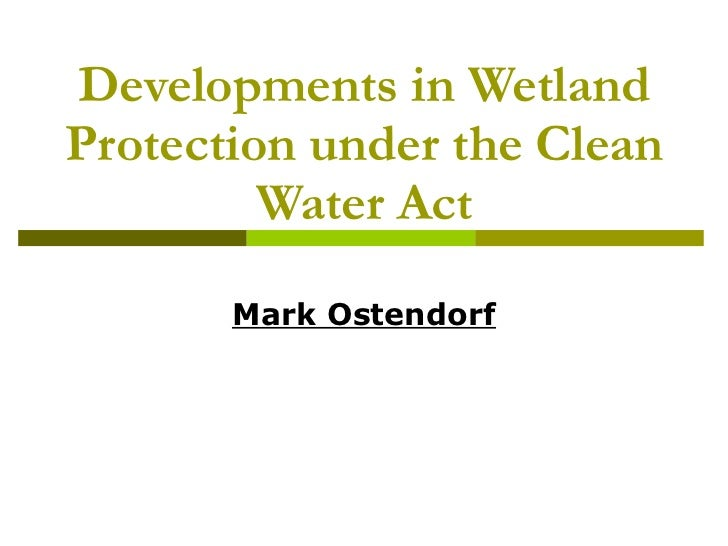 Developments in Wetland Protection under the Clean Water Act Mark Ostendorf