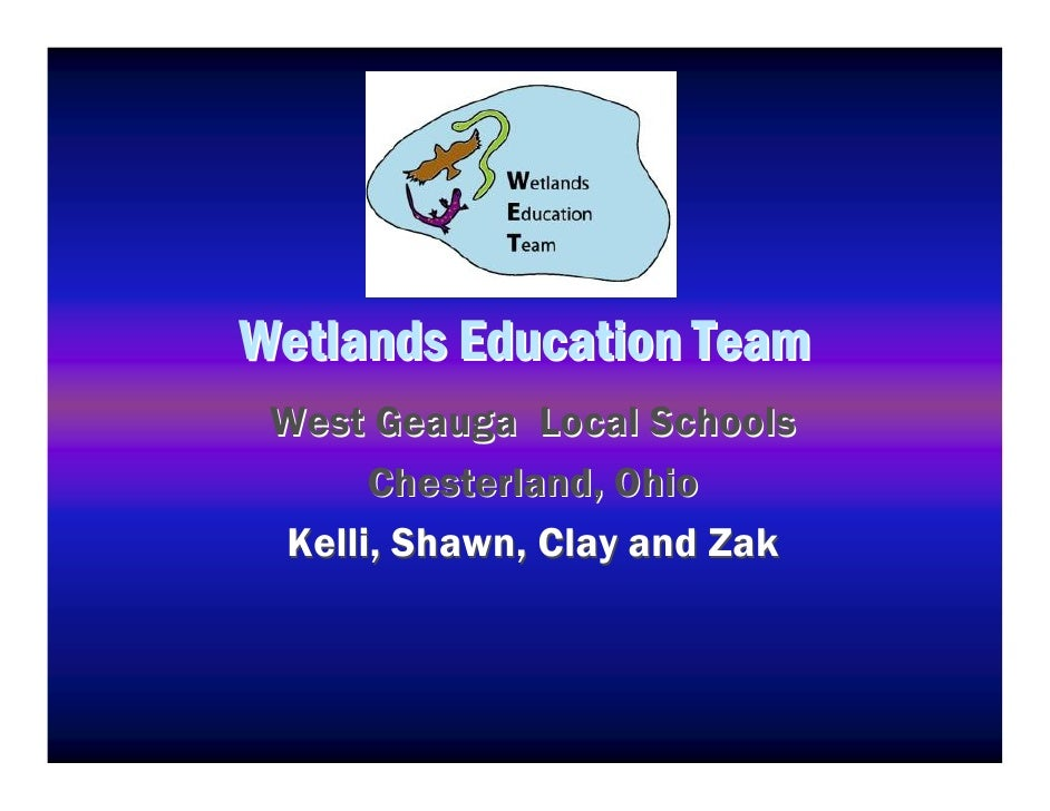 Wetlands Education Team  West Geauga Local Schools         C hester lan d , O hi o  K elli , Shaw n , C lay an d Z ak