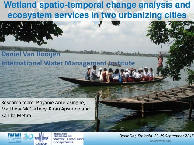 Wetland spatio-temporal change analysis and ecosystem services in two urbanizing cities Research team: Priyanie Amerasingh...