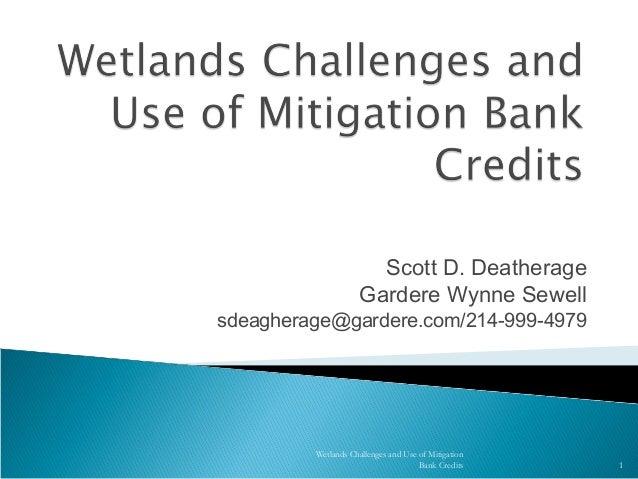 Scott D. DeatherageGardere Wynne Sewellsdeagherage@gardere.com/214-999-4979Wetlands Challenges and Use of MitigationBank C...