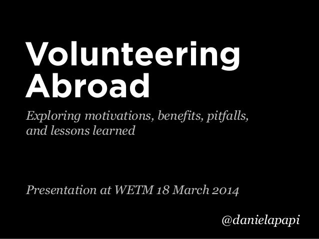 Exploring motivations, benefits, pitfalls, and lessons learned Presentation at WETM 18 March 2014 Volunteering Abroad @dan...