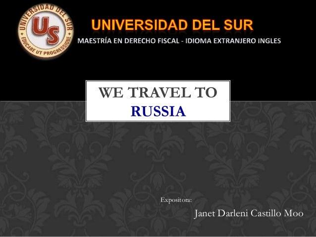 WE TRAVEL TO   RUSSIA      Expositora:                    Janet Darleni Castillo Moo