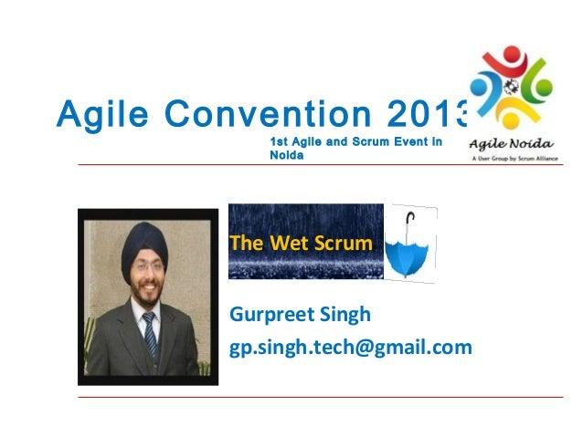 Agile Convention 2013 1st Agile and Scrum Event in Noida  The Wet Scrum Gurpreet Singh gp.singh.tech@gmail.com