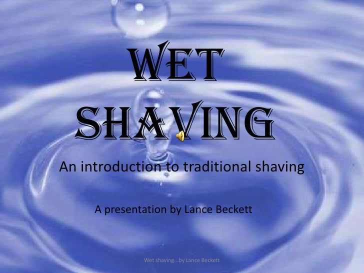 Wet Shaving<br />An introduction to traditional shaving<br />Wet shaving...by Lance Beckett<br />A presentation by Lance B...