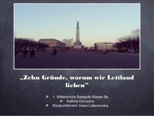 """""""Zehn Gründe, warum wir Lettland  lieben""""  1. Mittelschule Salaspils Klasse 9a  Katrīna Doroņina  Deutschlehrerin Inese La..."""